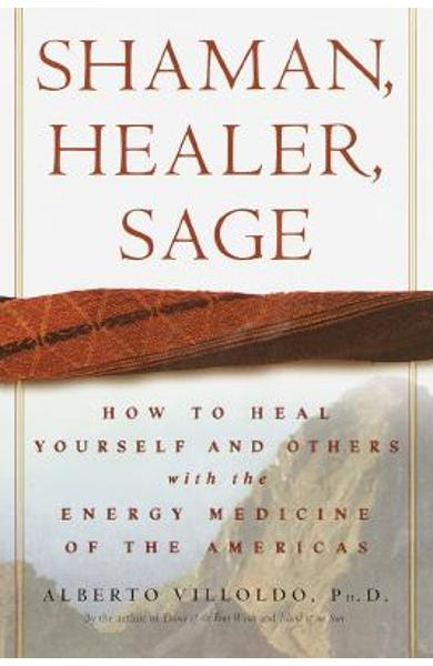 Shaman, Healer, Sage: How to Heal Yourself and Others with the Energy Medicine of the Americas - Alberto Villoldo