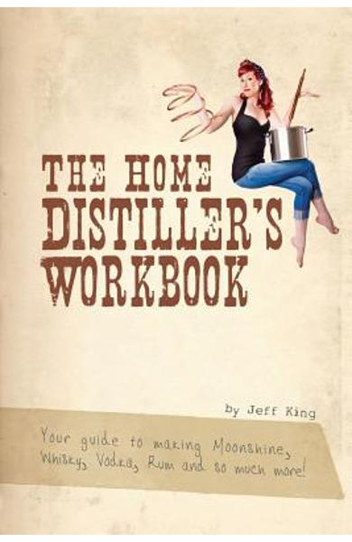 The Home Distiller's Workbook: Your guide to making Moonshine, Whisky, Vodka, R - Jeff King