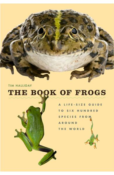 The Book of Frogs: A Life-Size Guide to Six Hundred Species from Around the World - Tim Halliday
