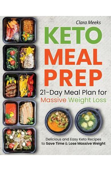 Keto Meal Prep: 21-Day Meal Prep for Massive Weight Loss: Delicious and Easy Keto Recipes to Save Time & Lose Massive Weight - Clara Meeks
