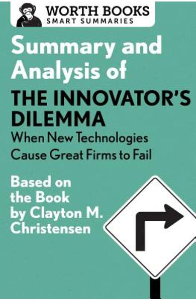 Summary and Analysis of the Innovator's Dilemma: When New Technologies Cause Great Firms to Fail: Based on the Book by Clayton Christensen - Worth Books