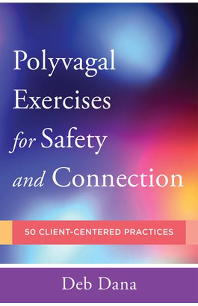Polyvagal Exercises for Safety and Connection: 50 Client-Centered Practices - Deb A. Dana
