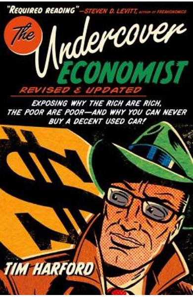 The Undercover Economist, Revised and Updated Edition: Exposing Why the Rich Are Rich, the Poor Are Poor - And Why You Can Never Buy a Decent Used Car - Tim Harford