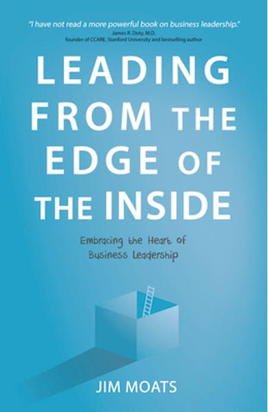 Leading from the Edge of the Inside: Embracing the Heart of Business Leadership - Jim Moats