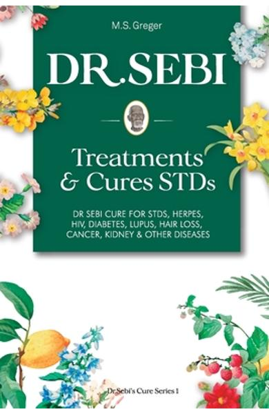 DR. SEBI Treatment and Cures Book: : Dr. Sebi Cure for STDs, Herpes, HIV, Diabetes, Lupus, Hair Loss, Cancer, Kidney, and Other Diseases - M. S. Greger