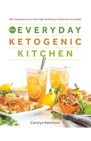 The Everyday Ketogenic Kitchen: With More Than 150 Inspirational Low-Carb, High-Fat Recipes to Maximize Your Health - Carolyn Ketchum