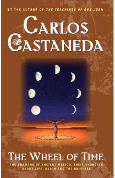 The Wheel of Time: The Shamans of Mexico Their Thoughts about Life Death and the Universe - Carlos Castaneda