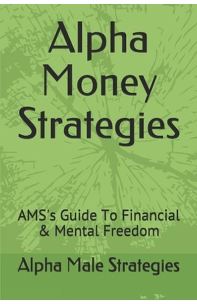 Alpha Money Strategies: AMS's Guide To Financial & Mental Freedom - Alpha Male Strategies
