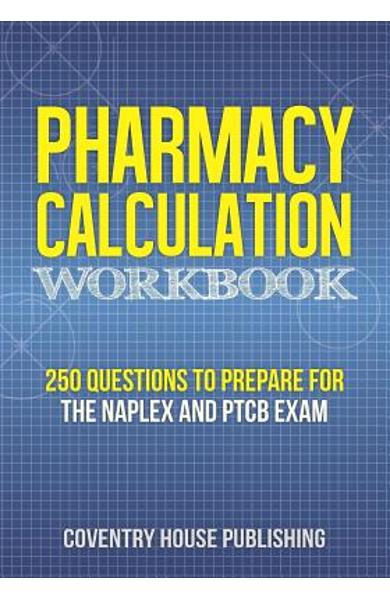 Pharmacy Calculation Workbook: 250 Questions to Prepare for the NAPLEX and PTCB Exam - Coventry House Publishing