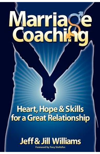 Marriage Coaching: Heart, Hope and Skills for a Great Relationship - Jeff And Jill Williams