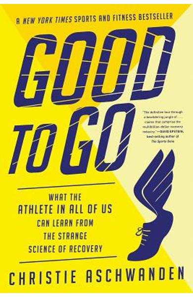 Good to Go: What the Athlete in All of Us Can Learn from the Strange Science of Recovery - Christie Aschwanden