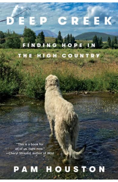 Deep Creek: Finding Hope in the High Country - Pam Houston