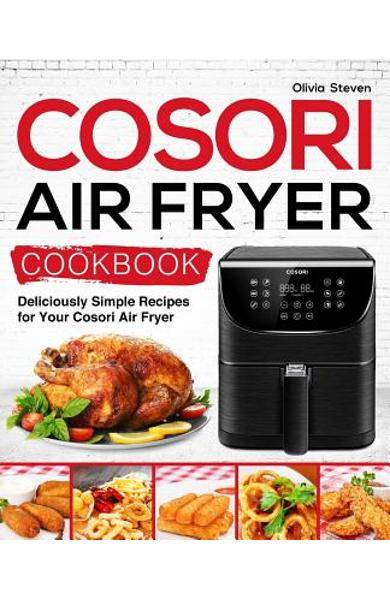 Cosori Air Fryer Cookbook: Deliciously Simple Recipes for Your Cosori Air Fryer - Olivia Steven