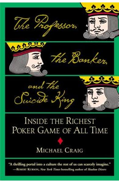 The Professor, the Banker, and the Suicide King: Inside the Richest Poker Game of All Time - Michael Craig