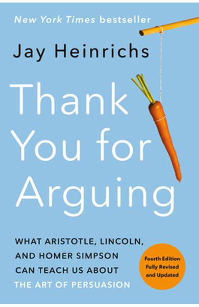 Thank You for Arguing, Fourth Edition (Revised and Updated): What Aristotle, Lincoln, and Homer Simpson Can Teach Us about the Art of Persuasion - Jay Heinrichs