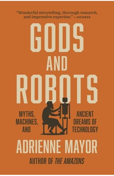 Gods and Robots: Myths, Machines, and Ancient Dreams of Technology - Adrienne Mayor