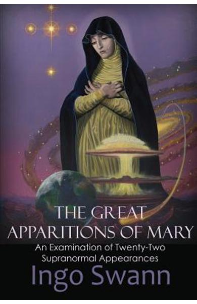 The Great Apparitions of Mary: An Examination of Twenty-Two Supranormal Appearances - Ingo Swann