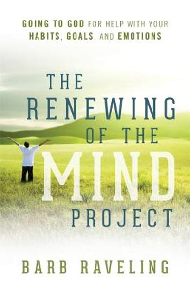 The Renewing of the Mind Project: Going to God for Help with Your Habits, Goals, and Emotions - Barb Raveling