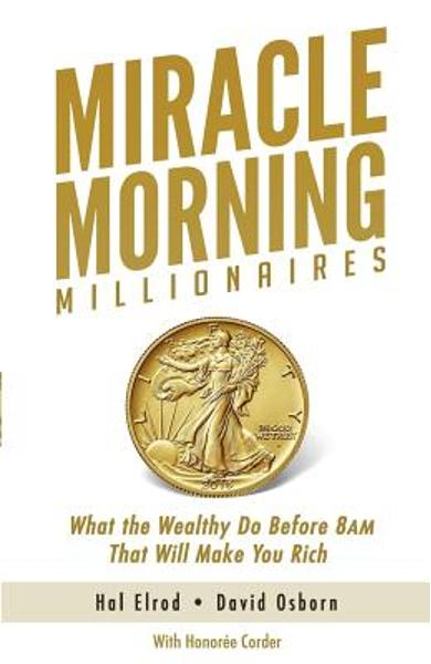 Miracle Morning Millionaires: What the Wealthy Do Before 8AM That Will Make You Rich - David Osborn