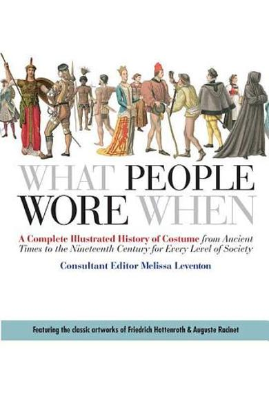 What People Wore When: A Complete Illustrated History of Costume from Ancient Times to the Nineteenth Century for Every Level of Society - Melissa Leventon