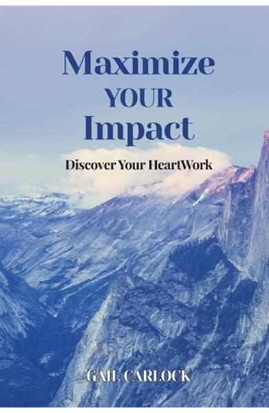 Maximize YOUR Impact: Discover Your HeartWork - Gail Carlock