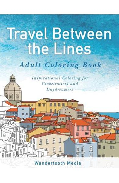 Travel Between the Lines Adult Coloring Book: Inspirational Coloring for Globetrotters and Daydreamers - Travel Between The Adult Coloring Books