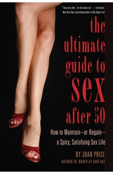 Ultimate Guide to Sex After 50: How to Maintain - Or Regain - A Spicy, Satisfying Sex Life - Joan Price