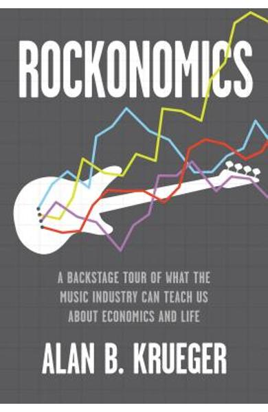 Rockonomics: A Backstage Tour of What the Music Industry Can Teach Us about Economics and Life - Alan B. Krueger