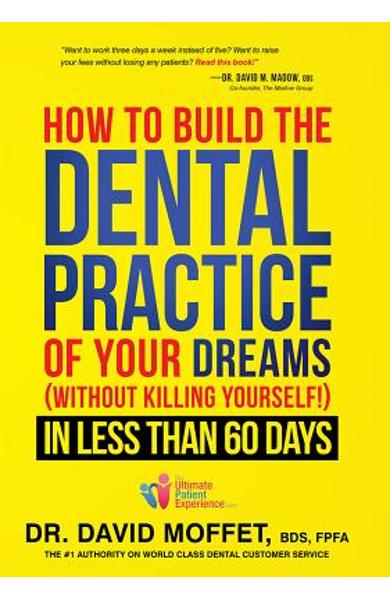 How to Build the Dental Practice of Your Dreams: (without Killing Yourself!) in Less Than 60 Days - David Moffet