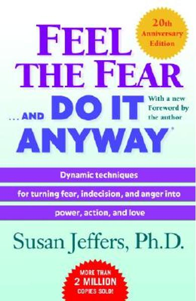 Feel the Fear . . . and Do It Anyway (R): Dynamic Techniques for Turning Fear, Indecision, and Anger Into Power, Action, and Love - Susan Jeffers
