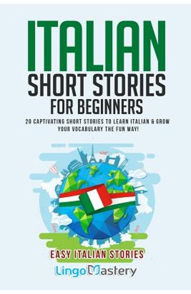 Italian Short Stories for Beginners: 20 Captivating Short Stories to Learn Italian & Grow Your Vocabulary the Fun Way! - Lingo Mastery