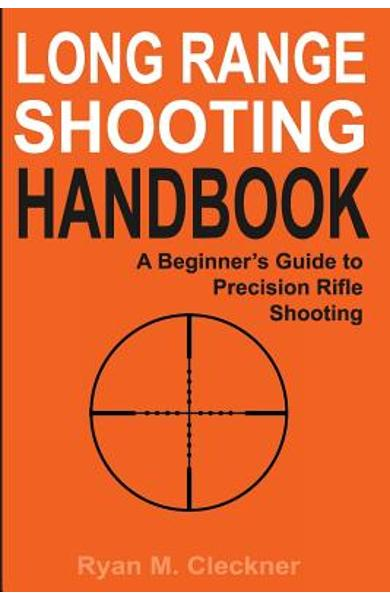 Long Range Shooting Handbook: The Complete Beginner's Guide to Precision Rifle Shooting - Ryan M. Cleckner