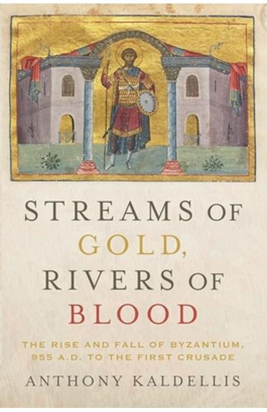 Streams of Gold, Rivers of Blood: The Rise and Fall of Byzantium, 955 A.D. to the First Crusade - Anthony Kaldellis