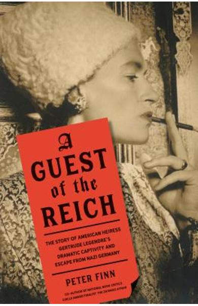 A Guest of the Reich: The Story of American Heiress Gertrude Legendre's Dramatic Captivity and Escape from Nazi Germany - Peter Finn