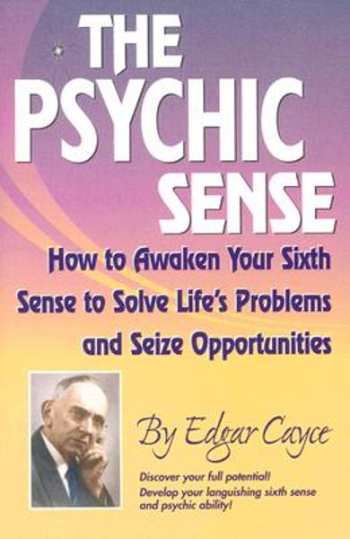 The Psychic Sense: How to Awaken Your Sixth Sense to Solve Life's Problems and Seize Opportunities - Edgar Cayce