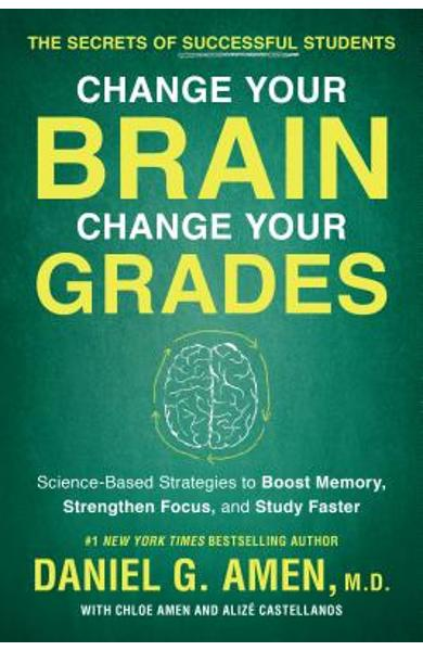 Change Your Brain, Change Your Grades: The Secrets of Successful Students: Science-Based Strategies to Boost Memory, Strengthen Focus, and Study Faste - Daniel G. Amen