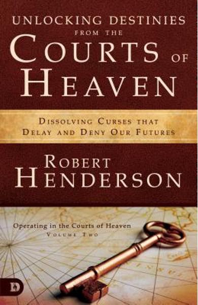 Unlocking Destinies from the Courts of Heaven: Dissolving Curses That Delay and Deny Our Futures - Robert Henderson