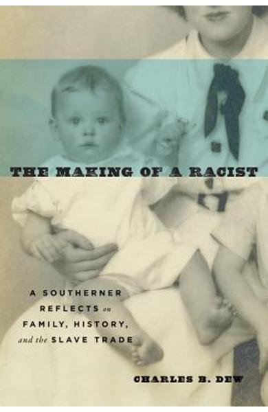 The Making of a Racist: A Southerner Reflects on Family, History, and the Slave Trade - Charles B. Dew