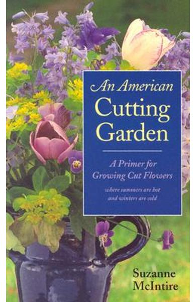 An American Cutting Garden: A Primer for Growing Cut Flowers Where Summers Are Hot and Winters Are Cold - Suzanne Mcintire
