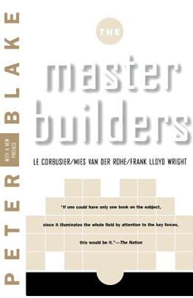 Master Builders: Le Corbusier, Mies Van Der Rohe, and Frank Lloyd Wright (Reissue) - Peter Blake