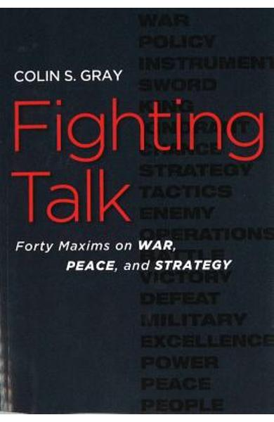 Fighting Talk: Forty Maxims on War, Peace, and Strategy - Colin S. Gray