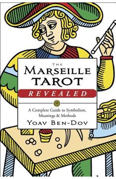 The Marseille Tarot Revealed: A Complete Guide to Symbolism, Meanings & Methods - Yoav Ben-dov