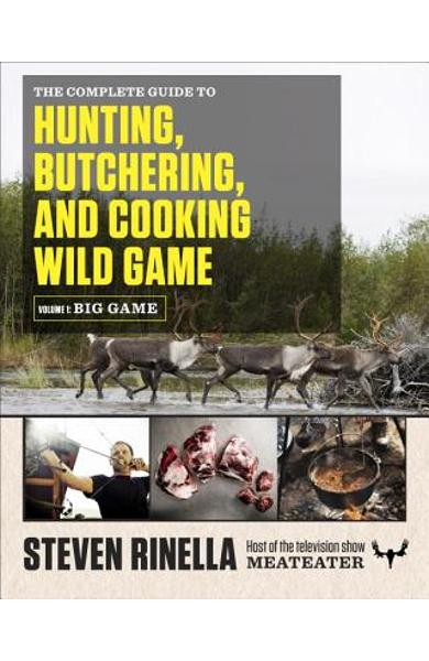 The Complete Guide to Hunting, Butchering, and Cooking Wild Game, Volume 1: Big Game - Steven Rinella