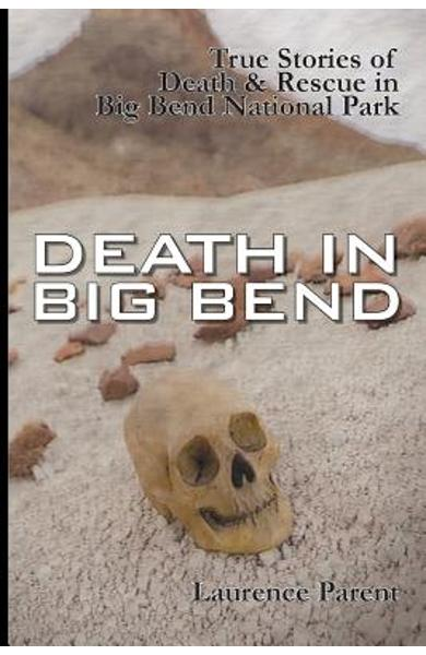 Death In Big Bend: True Stories of Death & Rescue in the Big Bend National Park - Laurence Parent