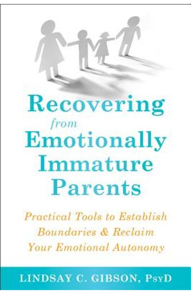 Recovering from Emotionally Immature Parents: Practical Tools to Establish Boundaries and Reclaim Your Emotional Autonomy - Lindsay C. Gibson