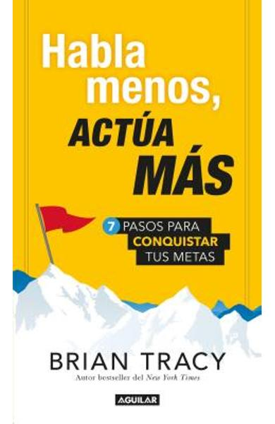Habla Menos, Act�a M�s: 7 Pasos Para Conquistar Tus Metas / Just Shut Up And Do It! = Just Shut Up and Do It - Brian Tracy