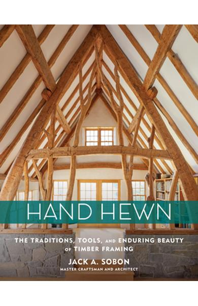 Hand Hewn: The Traditions, Tools, and Enduring Beauty of Timber Framing - Jack A. Sobon
