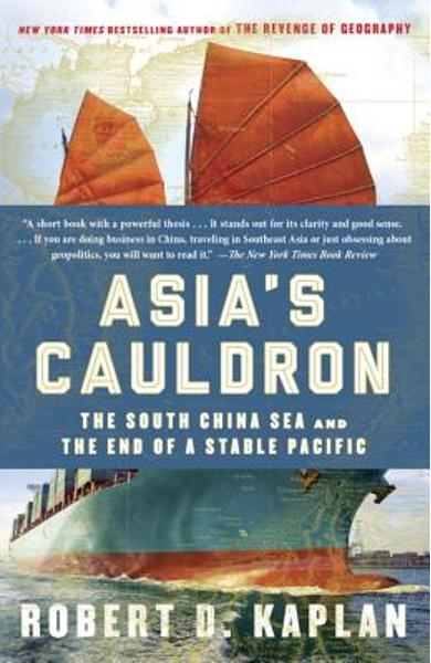 Asia's Cauldron: The South China Sea and the End of a Stable Pacific - Robert D. Kaplan
