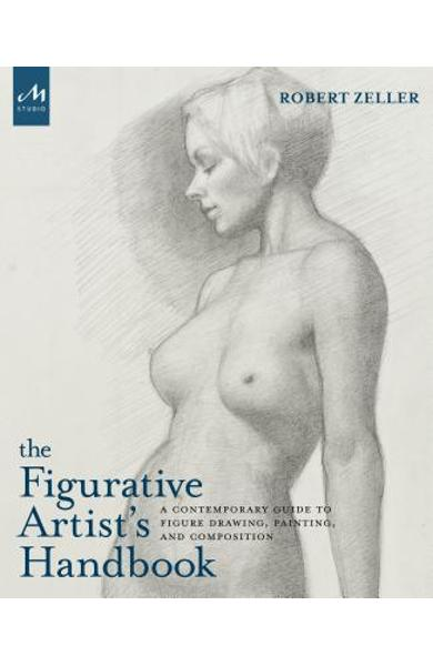 The Figurative Artist's Handbook: A Contemporary Guide to Figure Drawing, Painting, and Composition - Robert Zeller