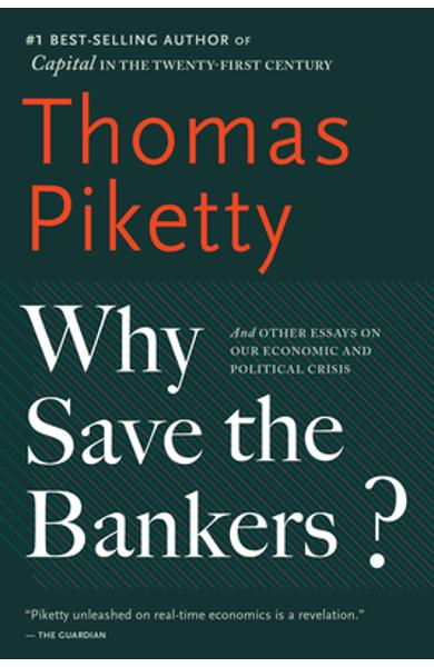 Why Save the Bankers?: And Other Essays on Our Economic and Political Crisis - Thomas Piketty